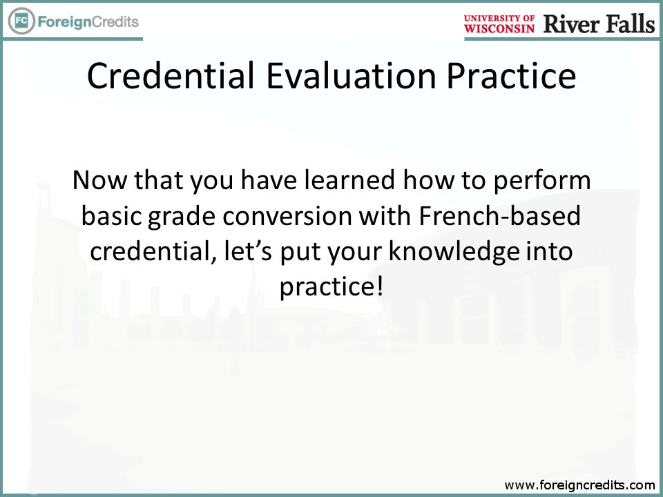 Credential Evaluation Practice Now that you have learned how to perform basic grade conversion with French-based credential, let's put your knowledge