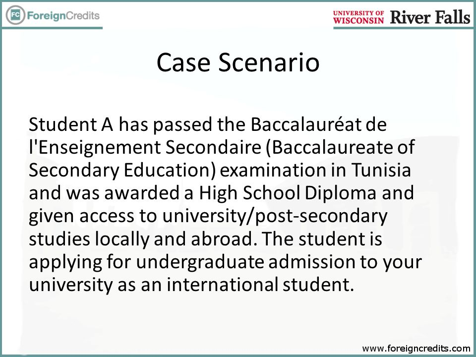 Case Scenario Student A has passed the Baccalauréat de l Enseignement Secondaire (Baccalaureate of Secondary Education) examination in Tunisia and was awarded a High School Diploma and given access to university/post-secondary studies locally and abroad.