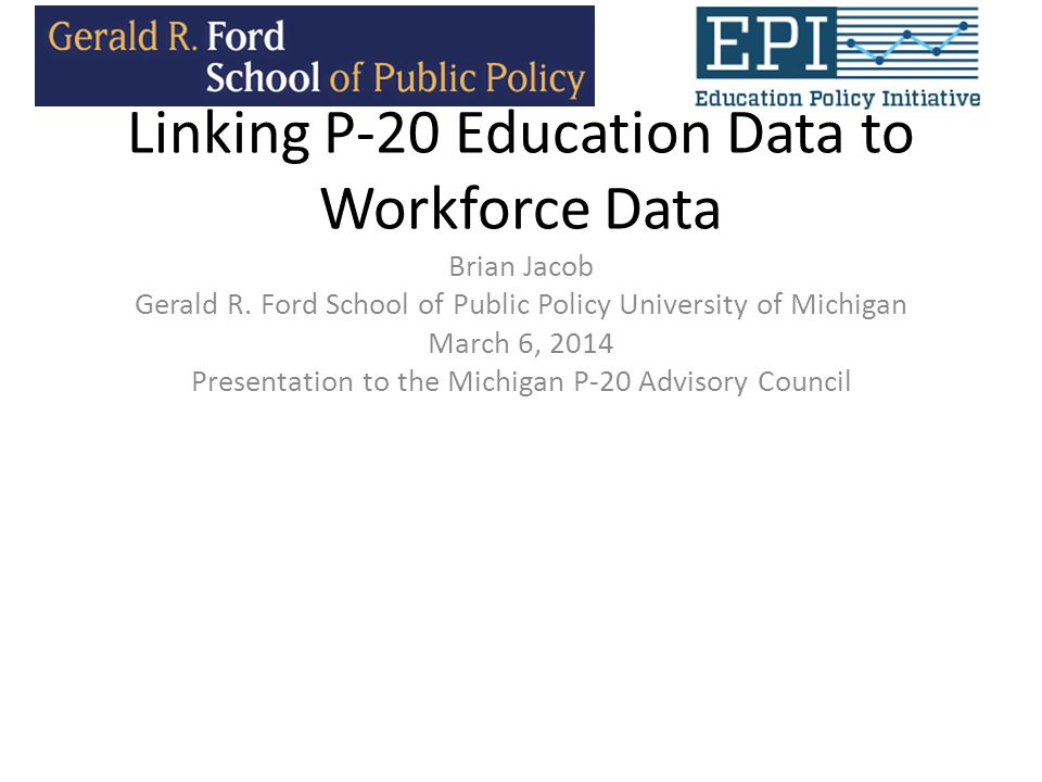 Linking P-20 Education Data to Workforce Data Brian Jacob Gerald R.