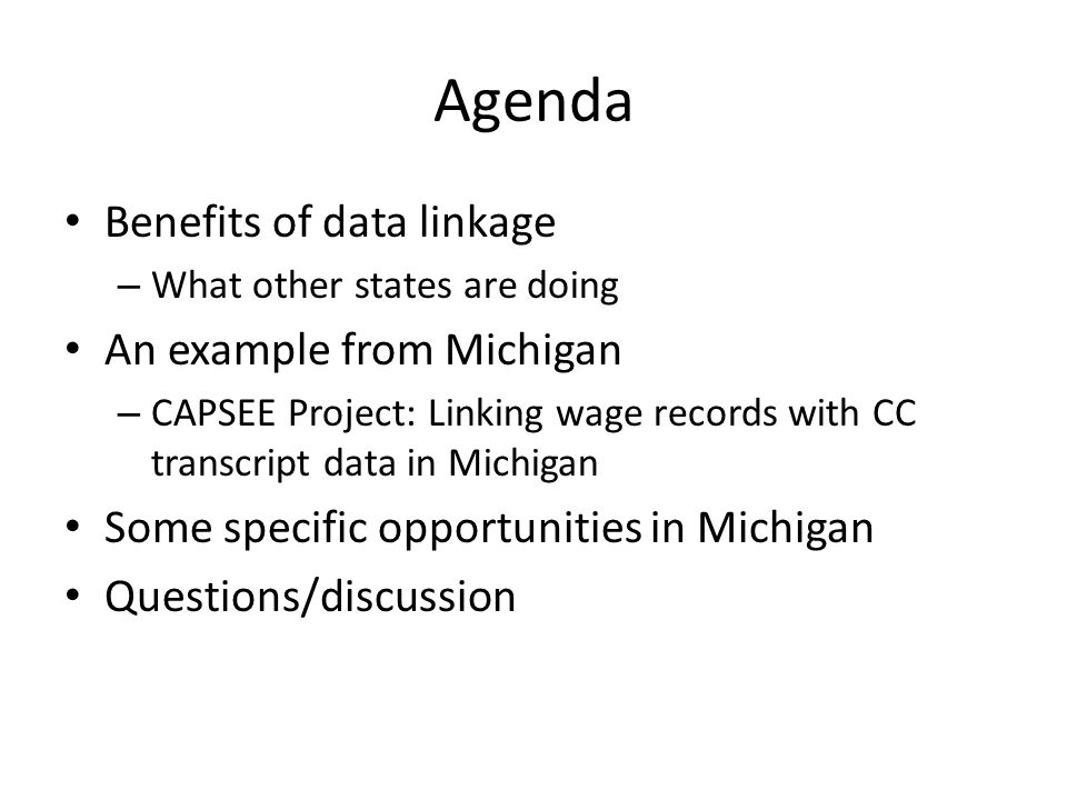 Agenda Benefits of data linkage – What other states are doing An example from Michigan – CAPSEE Project: Linking wage records with CC transcript data in Michigan Some specific opportunities in Michigan Questions/discussion