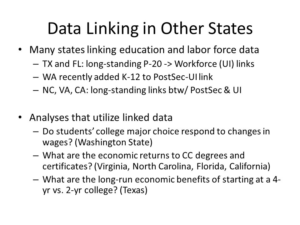 Data Linking in Other States Many states linking education and labor force data – TX and FL: long-standing P-20 -> Workforce (UI) links – WA recently added K-12 to PostSec-UI link – NC, VA, CA: long-standing links btw/ PostSec & UI Analyses that utilize linked data – Do students' college major choice respond to changes in wages.