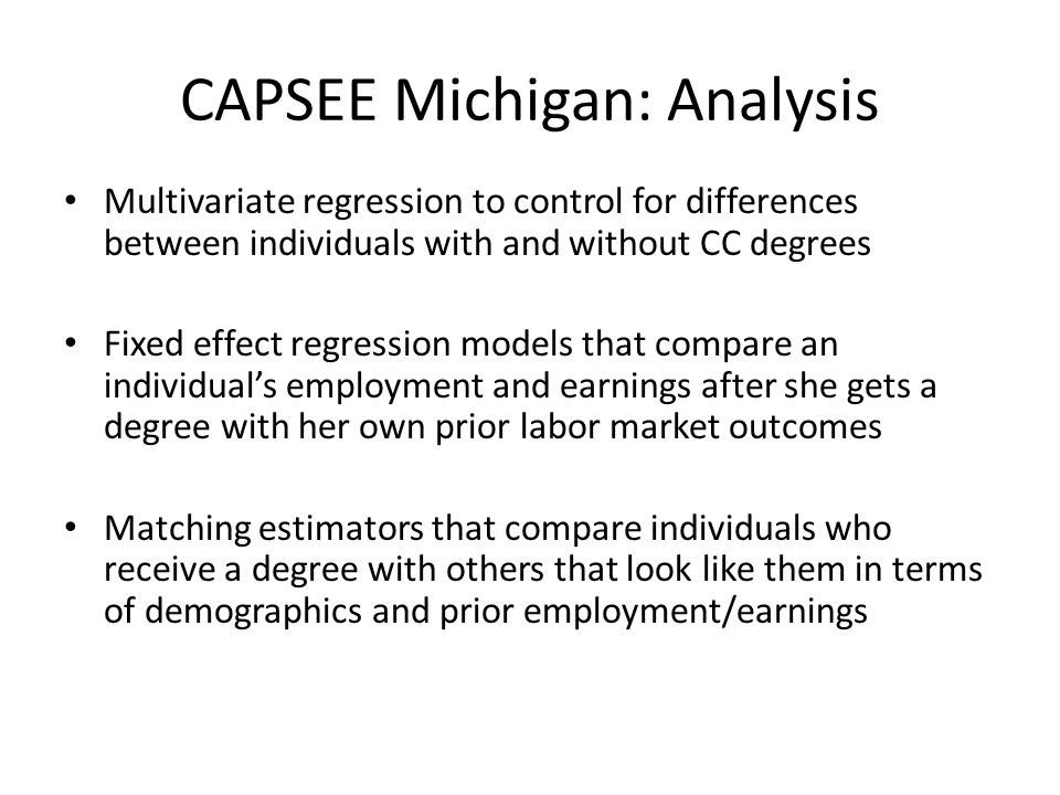 CAPSEE Michigan: Analysis Multivariate regression to control for differences between individuals with and without CC degrees Fixed effect regression models that compare an individual's employment and earnings after she gets a degree with her own prior labor market outcomes Matching estimators that compare individuals who receive a degree with others that look like them in terms of demographics and prior employment/earnings