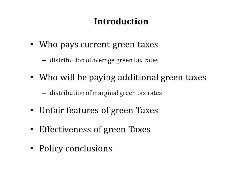 Introduction Who pays current green taxes – distribution of average green tax rates Who will be paying additional green taxes – distribution of marginal green tax rates Unfair features of green Taxes Effectiveness of green Taxes Policy conclusions