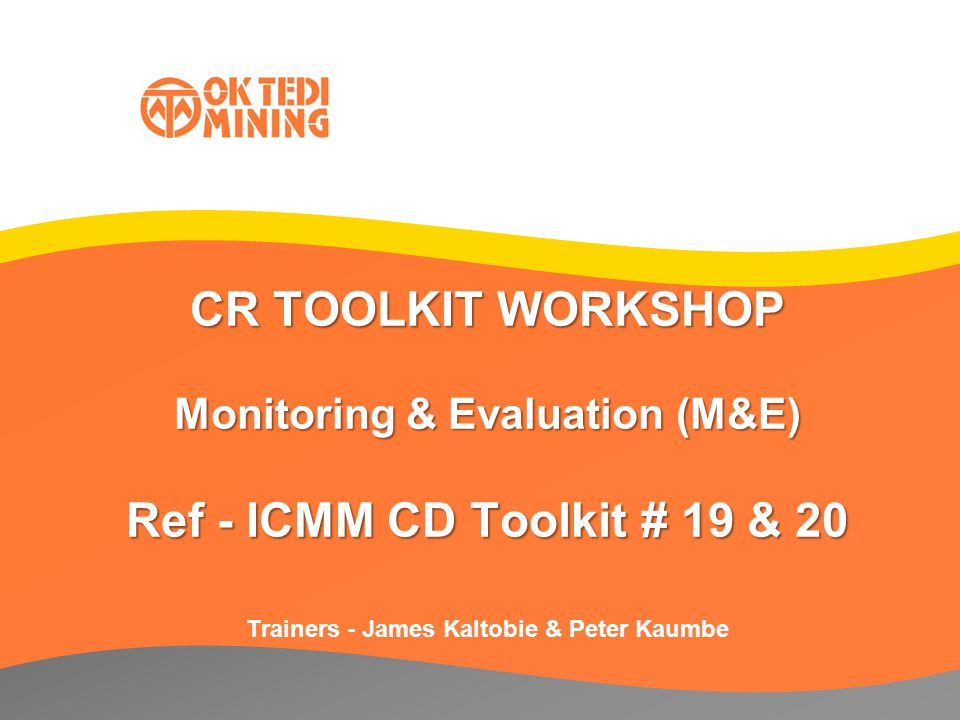 CR TOOLKIT WORKSHOP Monitoring & Evaluation (M&E) Ref - ICMM CD Toolkit # 19 & 20 Trainers - James Kaltobie & Peter Kaumbe