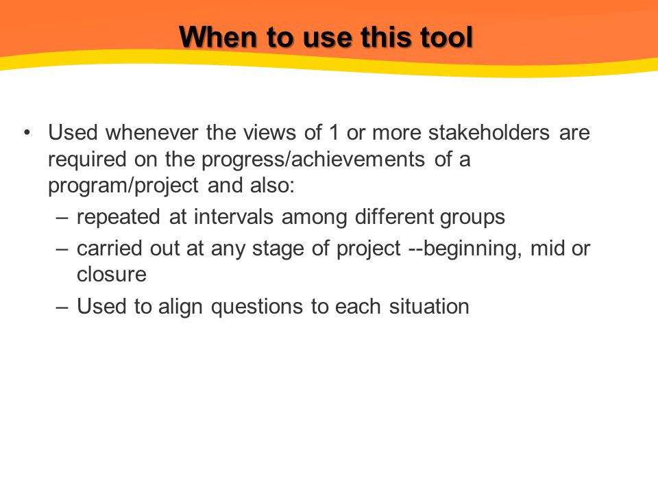 When to use this tool Used whenever the views of 1 or more stakeholders are required on the progress/achievements of a program/project and also: –repeated at intervals among different groups –carried out at any stage of project --beginning, mid or closure –Used to align questions to each situation