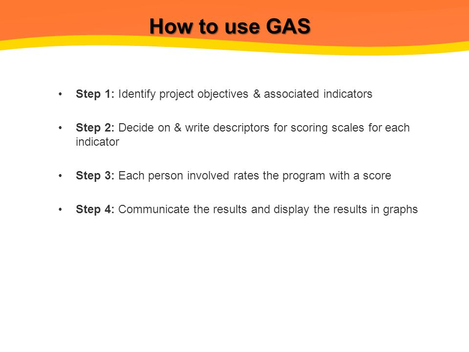 How to use GAS Step 1: Identify project objectives & associated indicators Step 2: Decide on & write descriptors for scoring scales for each indicator Step 3: Each person involved rates the program with a score Step 4: Communicate the results and display the results in graphs