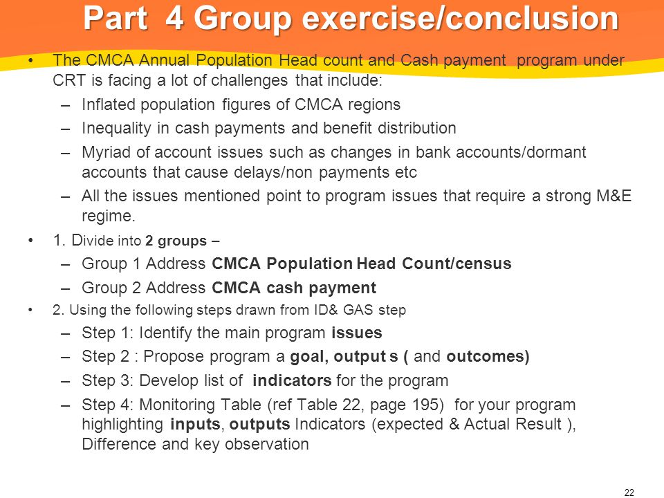 Part 4 Group exercise/conclusion The CMCA Annual Population Head count and Cash payment program under CRT is facing a lot of challenges that include: –Inflated population figures of CMCA regions –Inequality in cash payments and benefit distribution –Myriad of account issues such as changes in bank accounts/dormant accounts that cause delays/non payments etc –All the issues mentioned point to program issues that require a strong M&E regime.