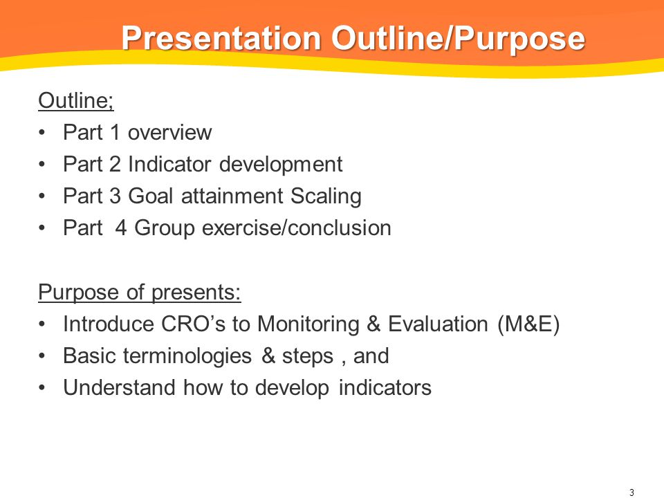 Presentation Outline/Purpose Outline; Part 1 overview Part 2 Indicator development Part 3 Goal attainment Scaling Part 4 Group exercise/conclusion Purpose of presents: Introduce CRO's to Monitoring & Evaluation (M&E) Basic terminologies & steps, and Understand how to develop indicators 3