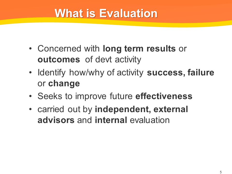 What is Evaluation What is Evaluation Concerned with long term results or outcomes of devt activity Identify how/why of activity success, failure or change Seeks to improve future effectiveness carried out by independent, external advisors and internal evaluation 5