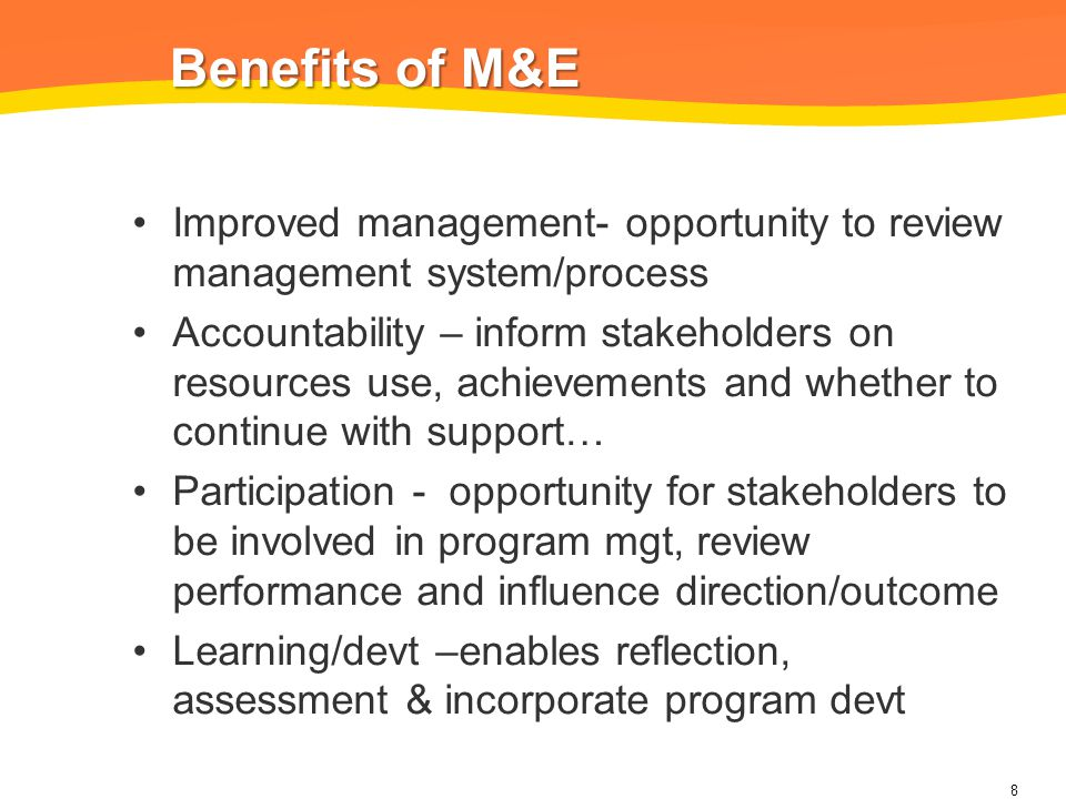 Benefits of M&E Benefits of M&E Improved management- opportunity to review management system/process Accountability – inform stakeholders on resources use, achievements and whether to continue with support… Participation - opportunity for stakeholders to be involved in program mgt, review performance and influence direction/outcome Learning/devt –enables reflection, assessment & incorporate program devt 8