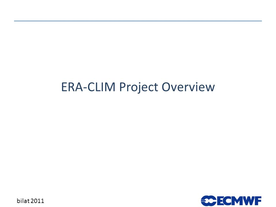 The ERA-CLIM Project ERA-CLIM: European Reanalysis of Global Climate Observations 3-year collaborative research project, start date 01/01/2011 Funded by EU research FP7, Environment theme Total cost €4.9M; EC contribution €3.5M 8(9) partners, 47.5(59) person-years, 50 deliverables bilat 2011