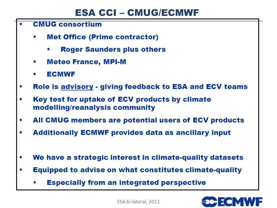 ESA bi-lateral, 2011 ESA CCI – CMUG/ECMWF CMUG consortium Met Office (Prime contractor) Roger Saunders plus others Meteo France, MPI-M ECMWF Role is advisory - giving feedback to ESA and ECV teams Key test for uptake of ECV products by climate modelling/reanalysis community All CMUG members are potential users of ECV products Additionally ECMWF provides data as ancillary input We have a strategic interest in climate-quality datasets Equipped to advise on what constitutes climate-quality Especially from an integrated perspective