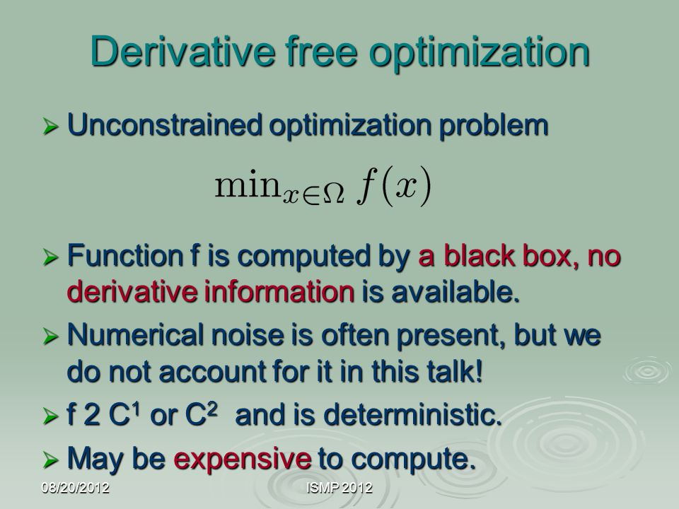 08/20/2012ISMP 2012 Derivative free optimization  Unconstrained optimization problem  Function f is computed by a black box, no derivative informati