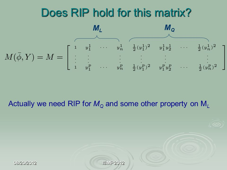 08/20/2012ISMP 2012 Does RIP hold for this matrix? MLML MQMQ Actually we need RIP for M Q and some other property on M L