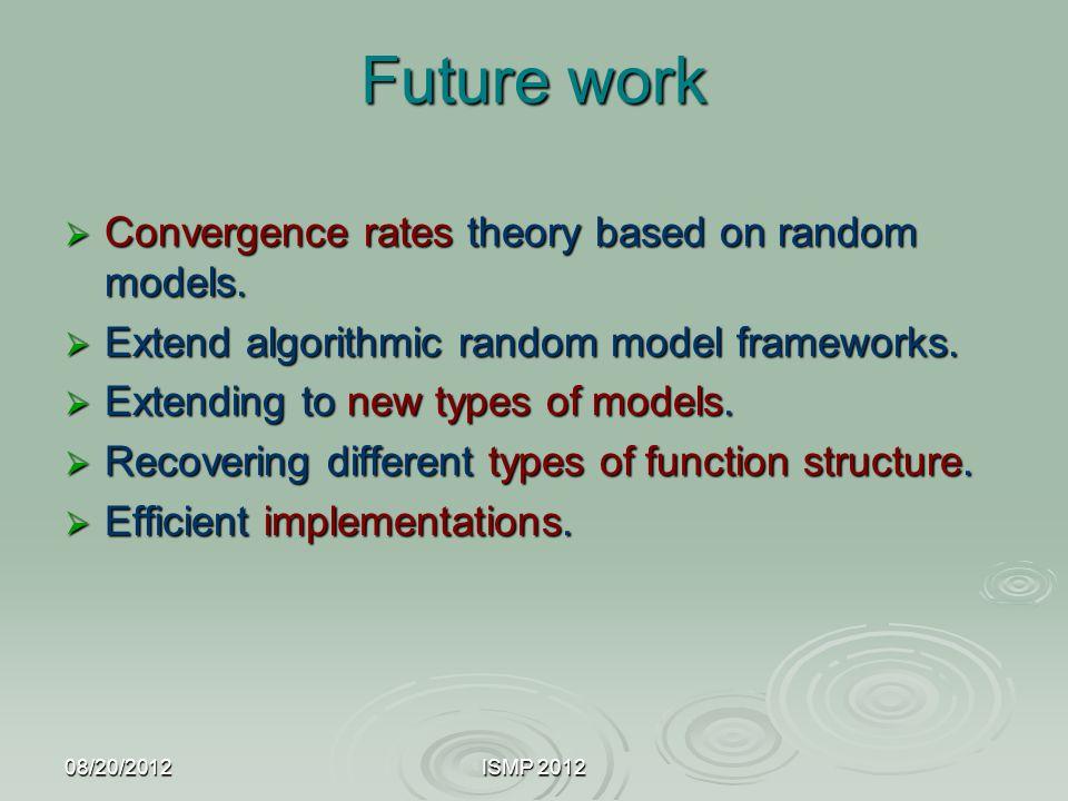 08/20/2012ISMP 2012 Future work  Convergence rates theory based on random models.  Extend algorithmic random model frameworks.  Extending to new ty