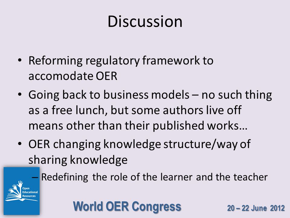 World OER Congress 20 – 22 June 2012 Discussion Reforming regulatory framework to accomodate OER Going back to business models – no such thing as a free lunch, but some authors live off means other than their published works… OER changing knowledge structure/way of sharing knowledge – Redefining the role of the learner and the teacher