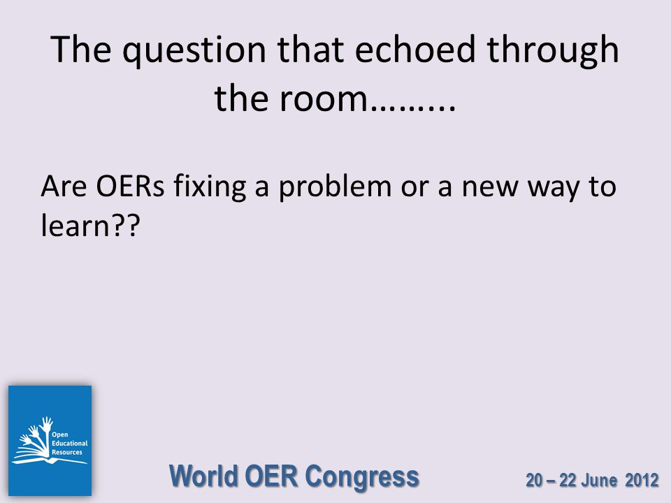 World OER Congress 20 – 22 June 2012 The question that echoed through the room……...