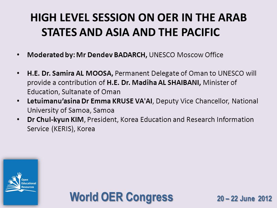 World OER Congress 20 – 22 June 2012 HIGH LEVEL SESSION ON OER IN THE ARAB STATES AND ASIA AND THE PACIFIC Moderated by: Mr Dendev BADARCH, UNESCO Moscow Office H.E.