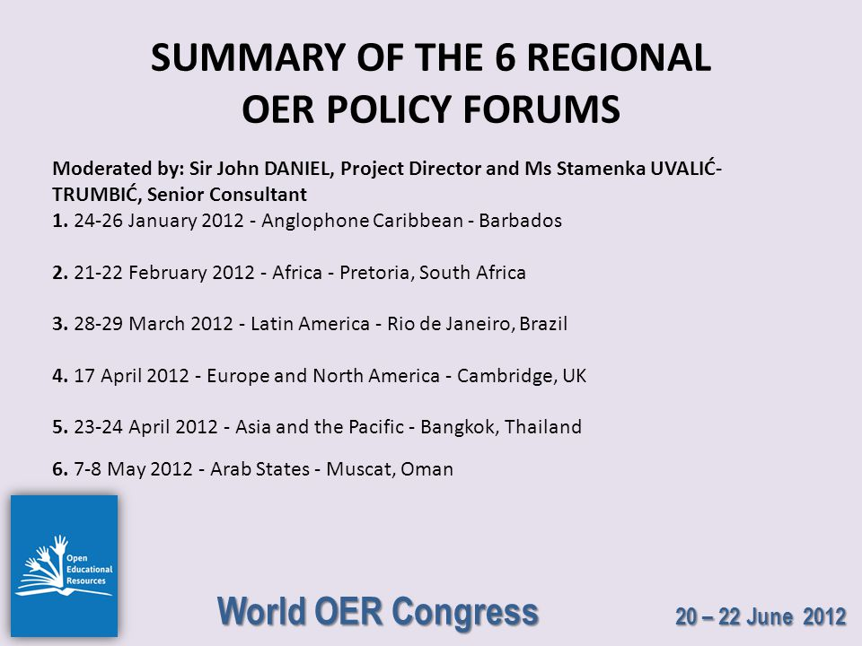 World OER Congress 20 – 22 June 2012 SUMMARY OF THE 6 REGIONAL OER POLICY FORUMS Moderated by: Sir John DANIEL, Project Director and Ms Stamenka UVALIĆ- TRUMBIĆ, Senior Consultant 1.