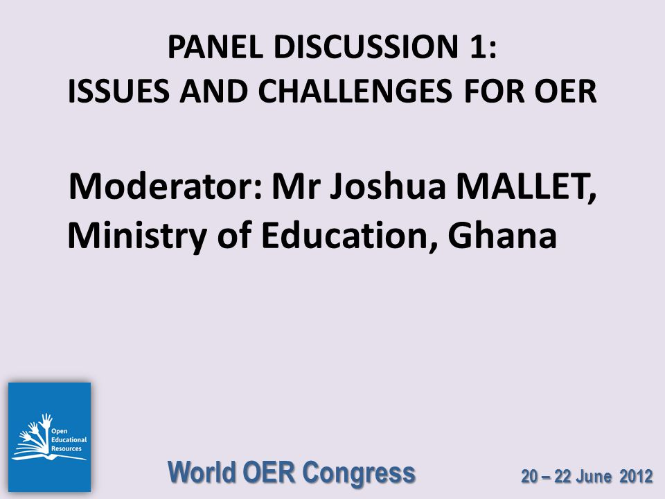 World OER Congress 20 – 22 June 2012 PANEL DISCUSSION 1: ISSUES AND CHALLENGES FOR OER Moderator: Mr Joshua MALLET, Ministry of Education, Ghana