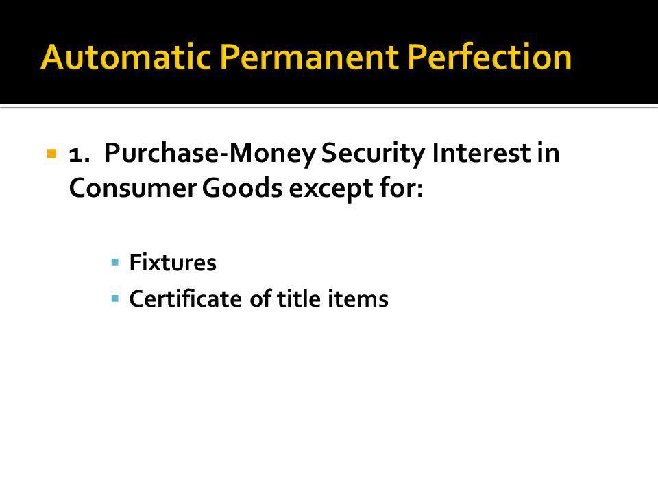  1. Purchase-Money Security Interest in Consumer Goods except for:  Fixtures  Certificate of title items