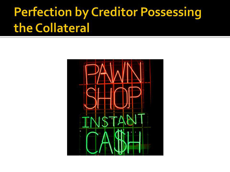  The following types of collateral cannot be perfected by possession as there is nothing for the creditor to possess:  Accounts  Deposit accounts  Electronic collateral  General intangibles