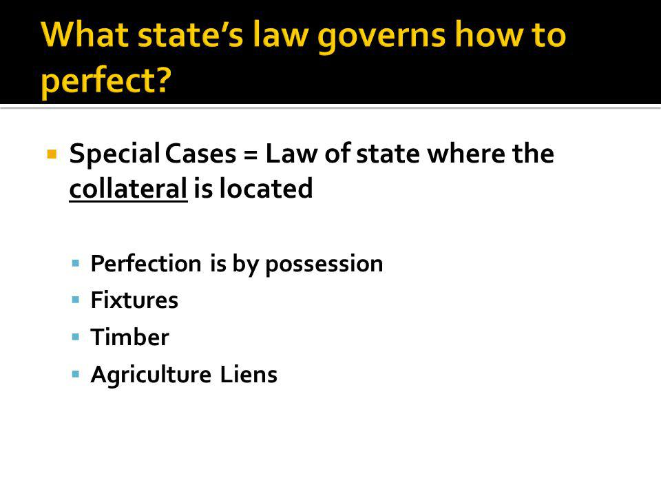  Special Cases = Law of state where the collateral is located  Perfection is by possession  Fixtures  Timber  Agriculture Liens