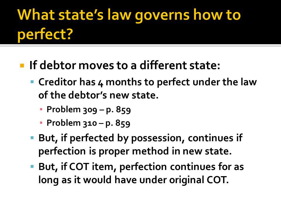  If debtor moves to a different state:  Creditor has 4 months to perfect under the law of the debtor's new state.