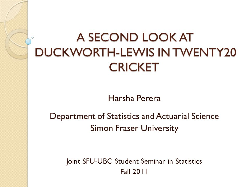 A SECOND LOOK AT DUCKWORTH-LEWIS IN TWENTY20 CRICKET A SECOND LOOK AT DUCKWORTH-LEWIS IN TWENTY20 CRICKET Harsha Perera Department of Statistics and A
