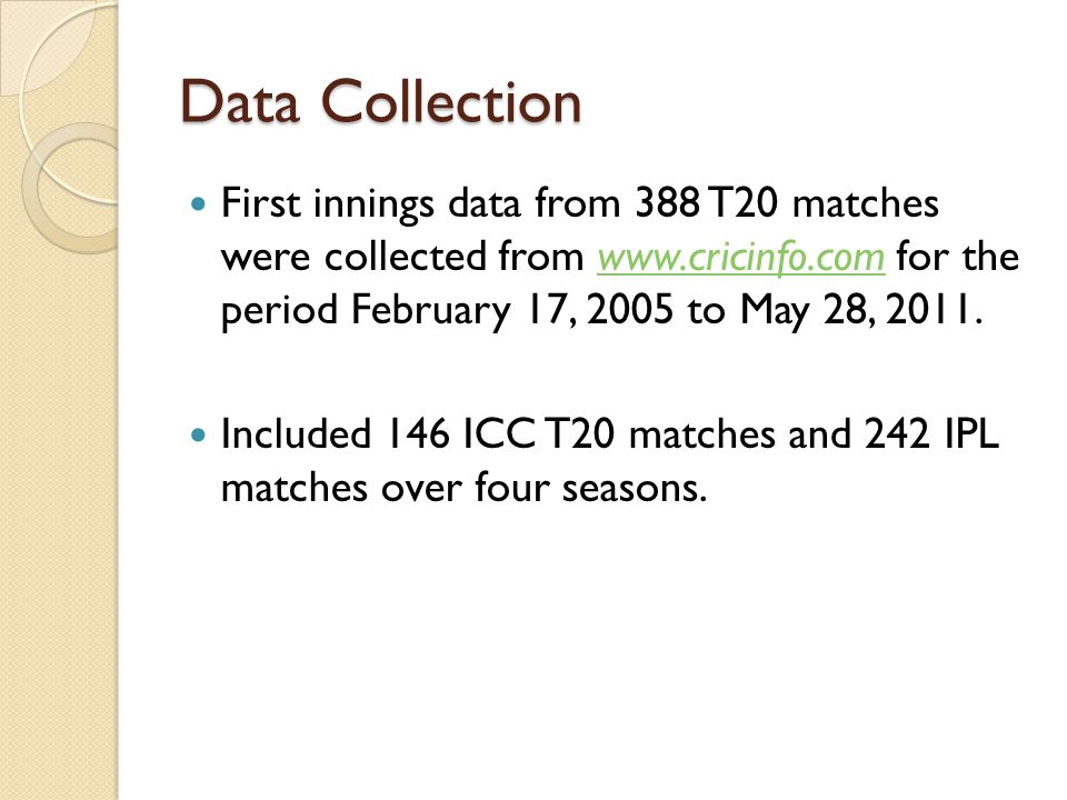 Data Collection First innings data from 388 T20 matches were collected from www.cricinfo.com for the period February 17, 2005 to May 28, 2011.www.cric