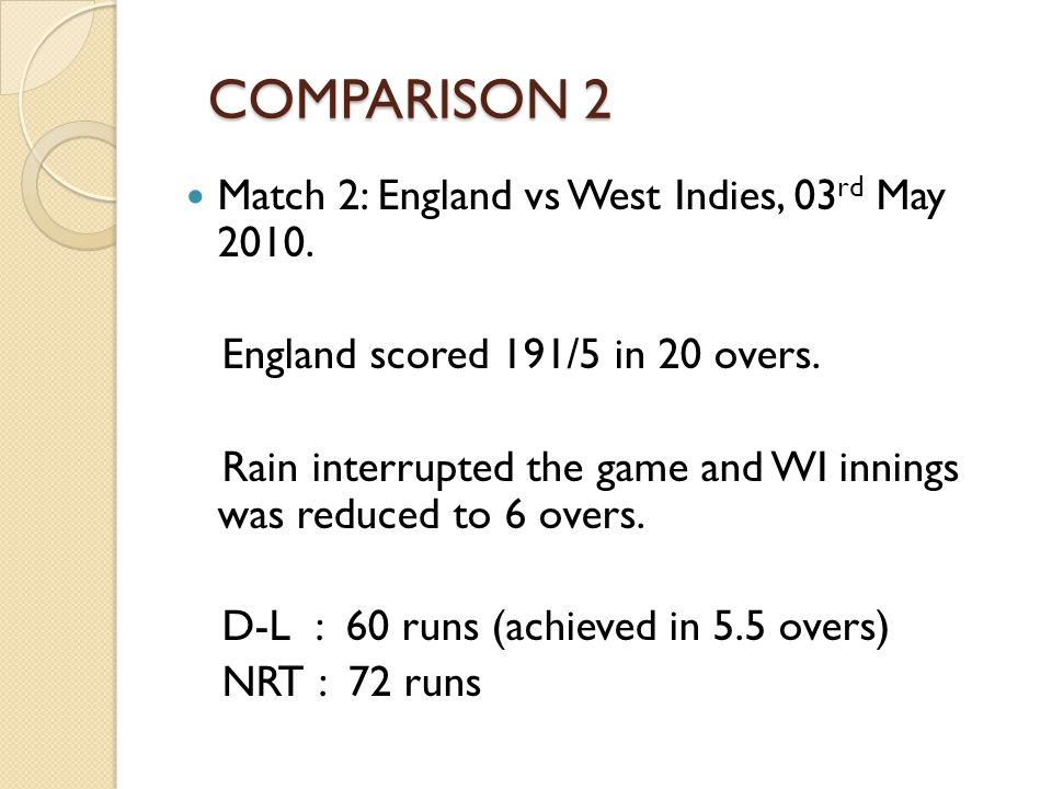 COMPARISON 2 COMPARISON 2 Match 2: England vs West Indies, 03 rd May 2010. England scored 191/5 in 20 overs. Rain interrupted the game and WI innings