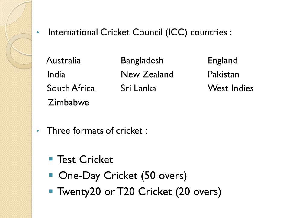 International Cricket Council (ICC) countries : AustraliaBangladeshEngland IndiaNew ZealandPakistan South AfricaSri LankaWest Indies Zimbabwe Three fo