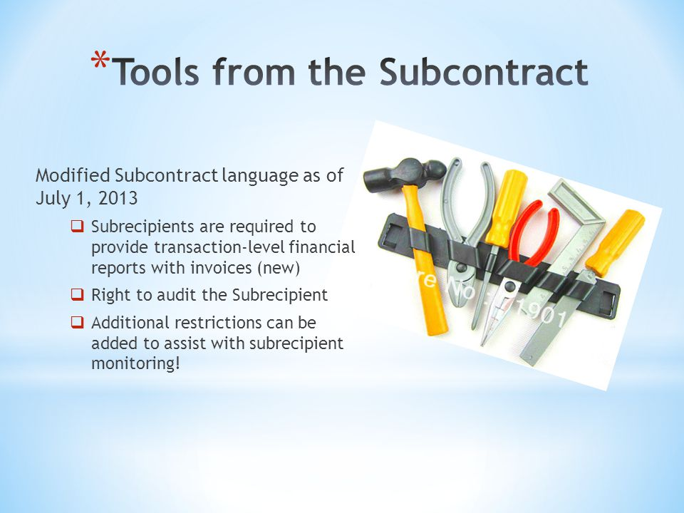 Modified Subcontract language as of July 1, 2013  Subrecipients are required to provide transaction-level financial reports with invoices (new)  Right to audit the Subrecipient  Additional restrictions can be added to assist with subrecipient monitoring!