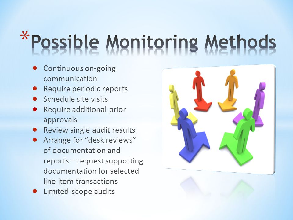  Continuous on-going communication  Require periodic reports  Schedule site visits  Require additional prior approvals  Review single audit results  Arrange for desk reviews of documentation and reports – request supporting documentation for selected line item transactions  Limited-scope audits