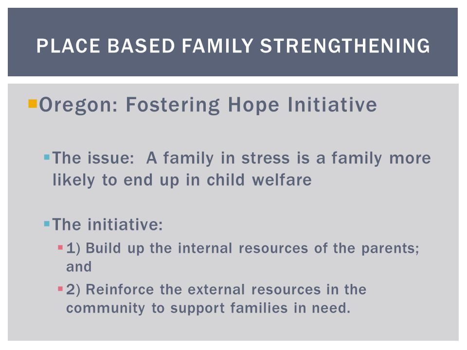  Oregon: Fostering Hope Initiative  The issue: A family in stress is a family more likely to end up in child welfare  The initiative:  1) Build up the internal resources of the parents; and  2) Reinforce the external resources in the community to support families in need.