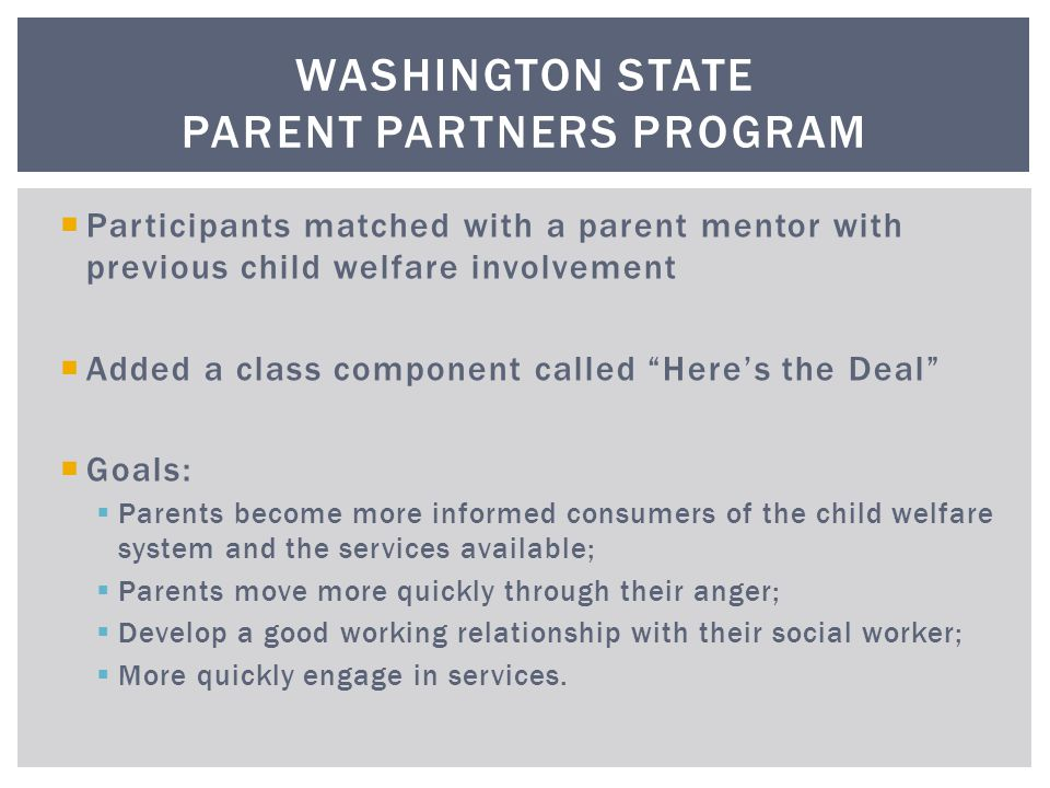  Participants matched with a parent mentor with previous child welfare involvement  Added a class component called Here's the Deal  Goals:  Parents become more informed consumers of the child welfare system and the services available;  Parents move more quickly through their anger;  Develop a good working relationship with their social worker;  More quickly engage in services.