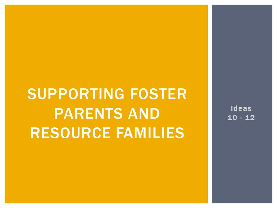 Ideas 10 - 12 SUPPORTING FOSTER PARENTS AND RESOURCE FAMILIES