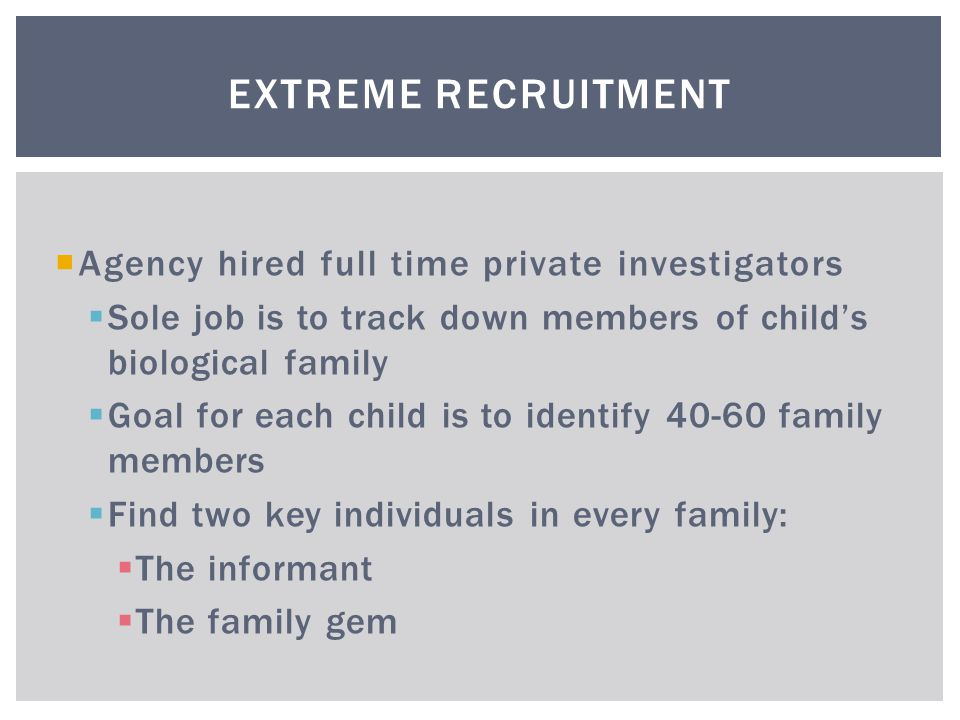  Agency hired full time private investigators  Sole job is to track down members of child's biological family  Goal for each child is to identify 40-60 family members  Find two key individuals in every family:  The informant  The family gem EXTREME RECRUITMENT