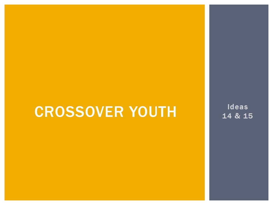 Ideas 14 & 15 CROSSOVER YOUTH