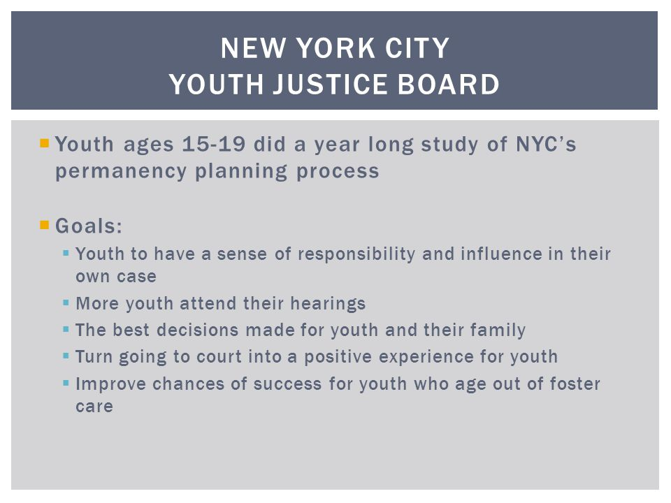  Youth ages 15-19 did a year long study of NYC's permanency planning process  Goals:  Youth to have a sense of responsibility and influence in their own case  More youth attend their hearings  The best decisions made for youth and their family  Turn going to court into a positive experience for youth  Improve chances of success for youth who age out of foster care NEW YORK CITY YOUTH JUSTICE BOARD