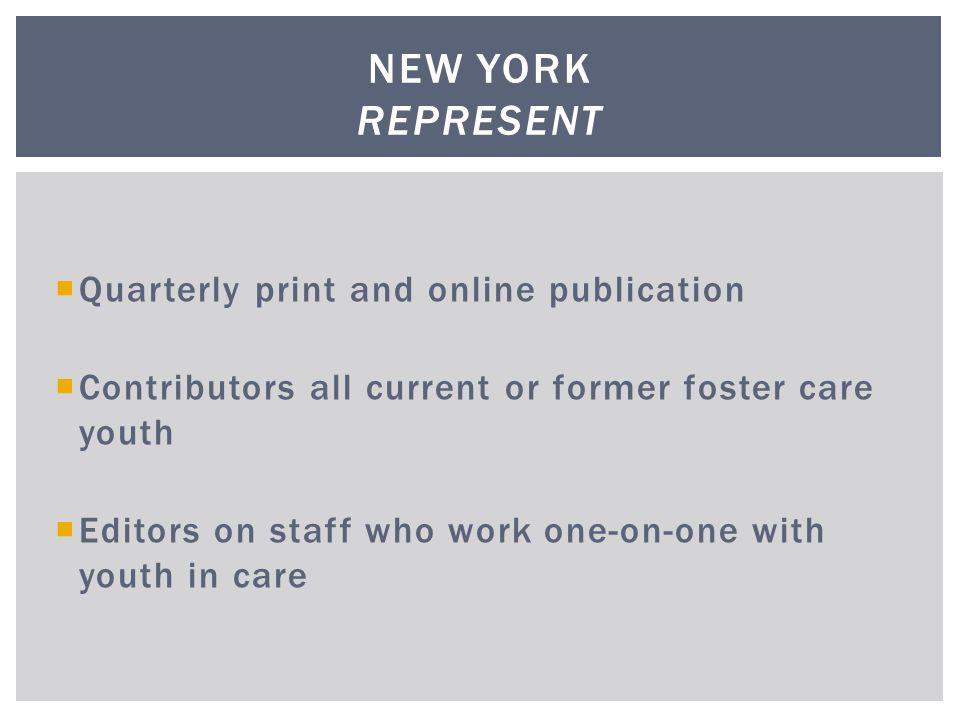  Quarterly print and online publication  Contributors all current or former foster care youth  Editors on staff who work one-on-one with youth in care NEW YORK REPRESENT