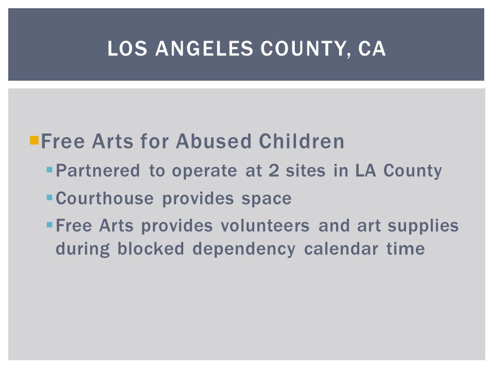  Free Arts for Abused Children  Partnered to operate at 2 sites in LA County  Courthouse provides space  Free Arts provides volunteers and art supplies during blocked dependency calendar time LOS ANGELES COUNTY, CA