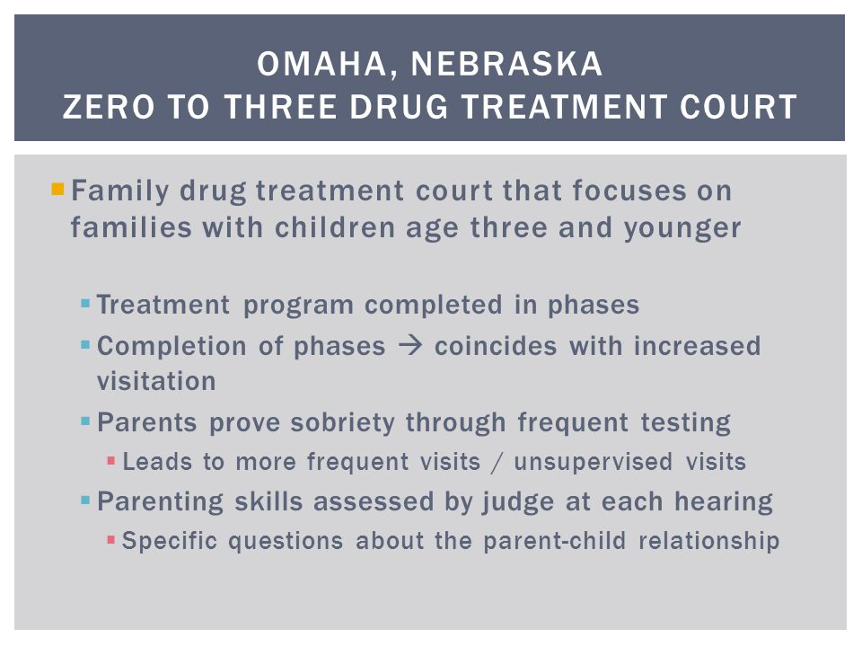  Family drug treatment court that focuses on families with children age three and younger  Treatment program completed in phases  Completion of phases  coincides with increased visitation  Parents prove sobriety through frequent testing  Leads to more frequent visits / unsupervised visits  Parenting skills assessed by judge at each hearing  Specific questions about the parent-child relationship OMAHA, NEBRASKA ZERO TO THREE DRUG TREATMENT COURT