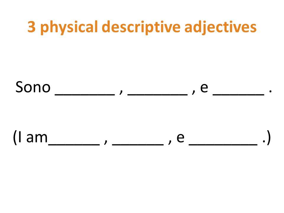 3 physical descriptive adjectives Sono _______, _______, e ______. (I am______, ______, e ________.)
