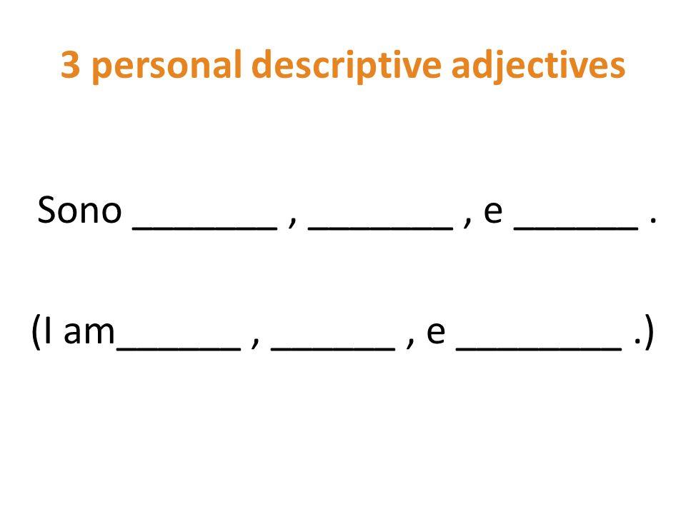 3 personal descriptive adjectives Sono _______, _______, e ______. (I am______, ______, e ________.)