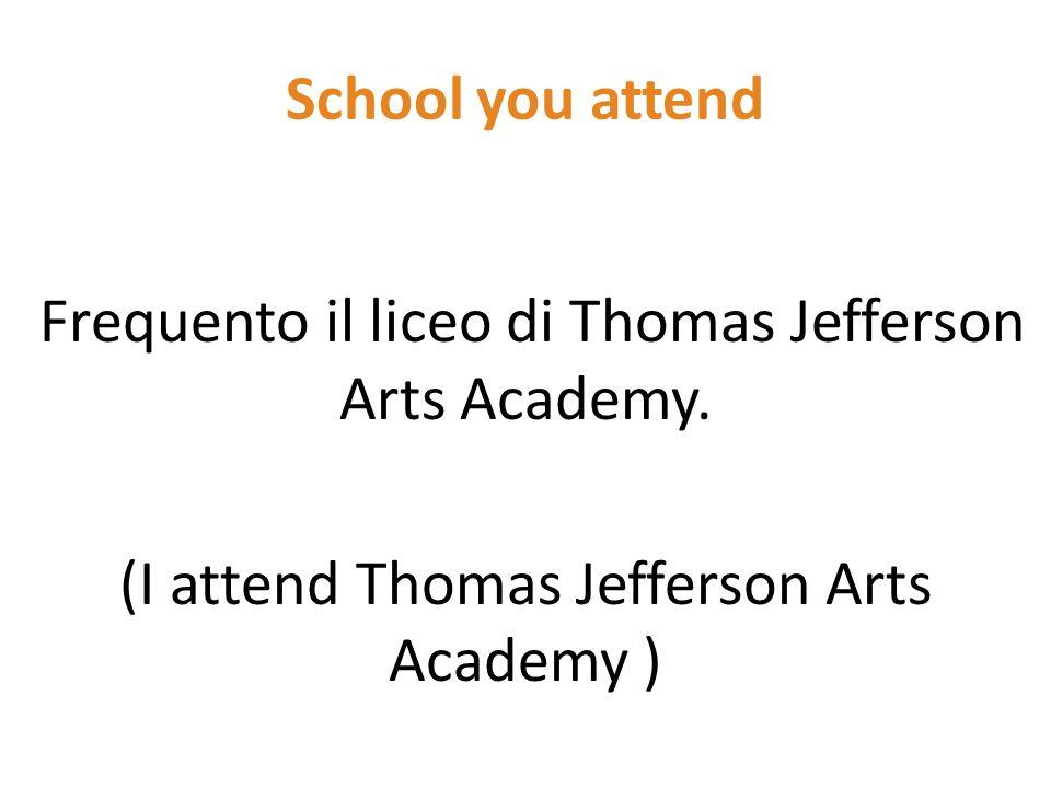 School you attend Frequento il liceo di Thomas Jefferson Arts Academy.