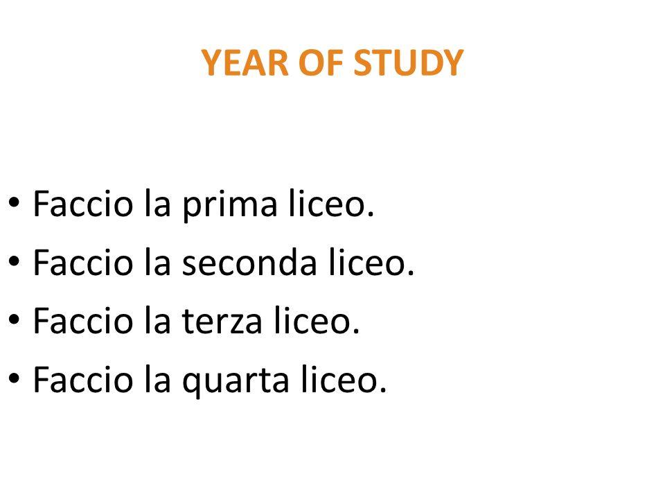 YEAR OF STUDY Faccio la prima liceo. Faccio la seconda liceo. Faccio la terza liceo. Faccio la quarta liceo.