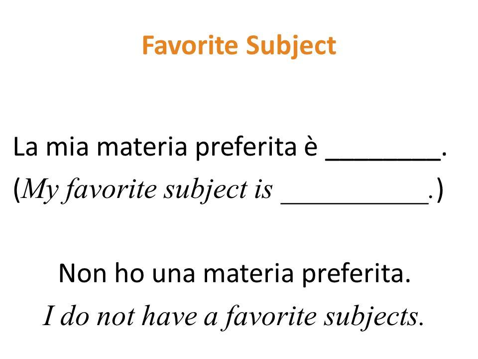 Favorite Subject La mia materia preferita è ________. ( My favorite subject is __________. ) Non ho una materia preferita. I do not have a favorite su