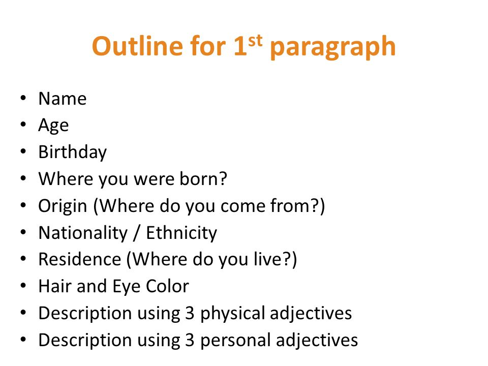 Outline for 1 st paragraph Name Age Birthday Where you were born.