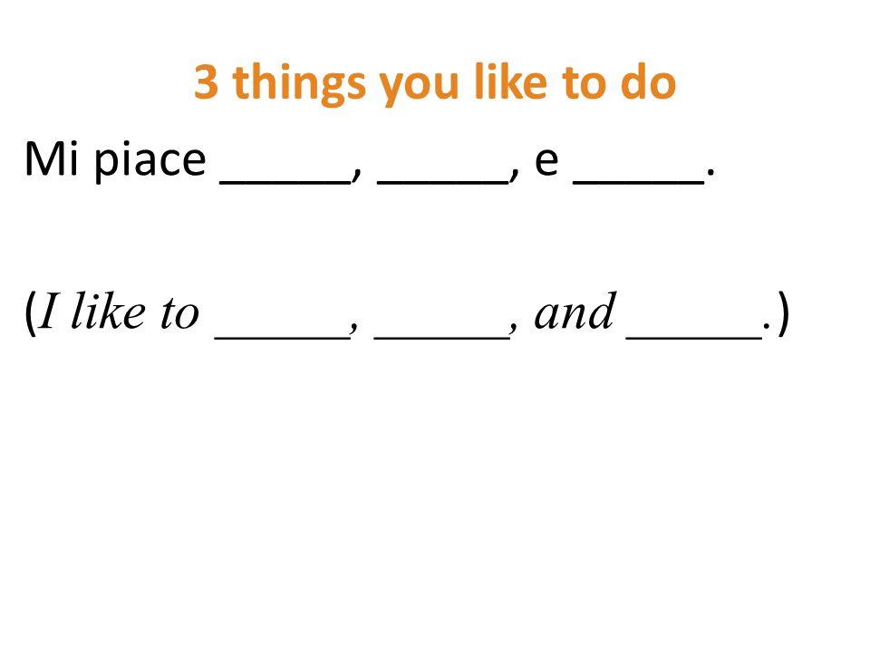 3 things you like to do Mi piace _____, _____, e _____. ( I like to _____, _____, and _____. )